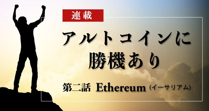 連載二話 Ethereum(イーサリアム)|特集:アルトコインに勝機あり